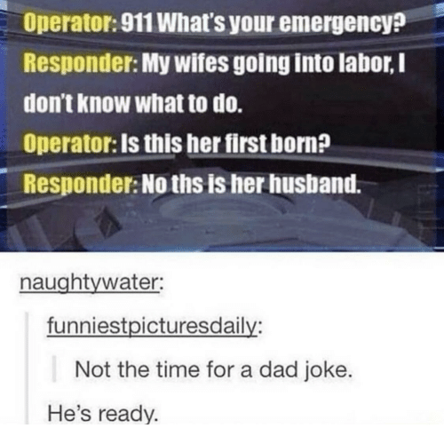 Hes Ready: Operator: 911 What's your emergency?  Responder: My wifes going into labor, I  don't know what to do.  Operator: Is this her first born?  Responder: No ths is her husband.  naughtywater:  funniestpicturesdaily:  Not the time for a dad joke.  He's ready.