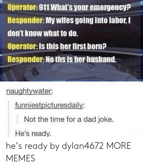 Hes Ready: Operator: 911 What's your emergency?  Responder: My wifes going into labor, I  don't know what to do.  Operator: Is this her first born?  Responder: No ths is her husband.  naughtywater:  funniestpicturesdaily:  Not the time for a dad joke.  He's ready. he's ready by dylan4672 MORE MEMES