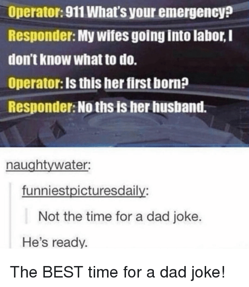 Hes Ready: Operator:911 What's your emergency?  Responder: My wifes going into labor, I  don't know what to do.  Operator: Is this her first born?  Responder: No ths is her husband.  naughtywater:  funniestpicturesdaily:  Not the time for a dad joke.  He's ready. The BEST time for a dad joke!