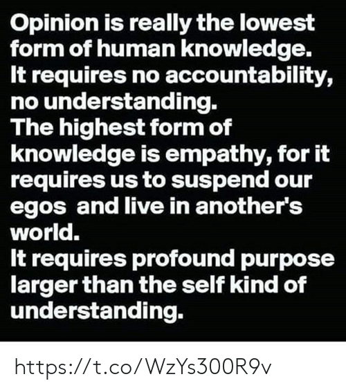 Requires: Opinion is really the lowest  form of human knowledge.  It requires no accountability,  no understanding.  The highest form of  knowledge is empathy, for it  requires us to suspend our  egos and live in another's  world.  It requires profound purpose  larger than the self kind of  understanding. https://t.co/WzYs300R9v