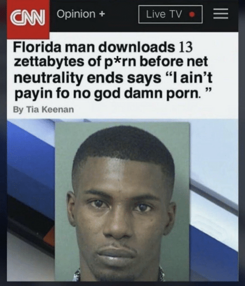 """Florida Man, God, and Florida: Opinion +  Live TV  Florida man downloads 13  zettabytes of p rn before net  neutrality ends says """"l ain't  payin fo no god damn porn  By Tia Keenan"""