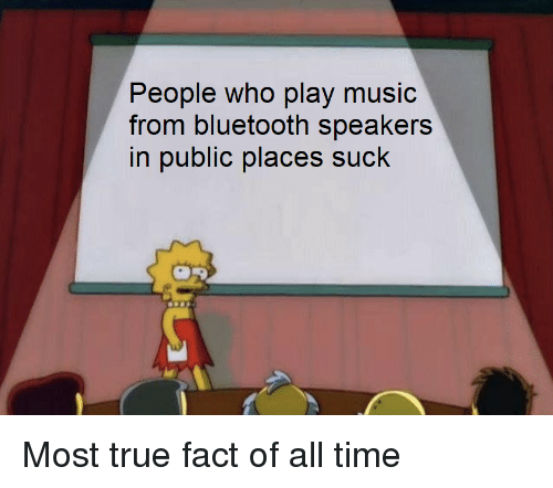 true fact: ople who play music  from bluetooth speakers  in public places suck  Pe Most true fact of all time