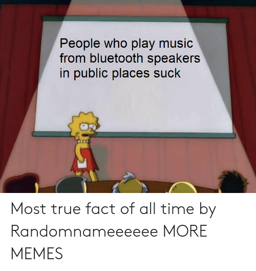 true fact: ople who play music  from bluetooth speakers  in public places suck  Pe Most true fact of all time by Randomnameeeeee MORE MEMES