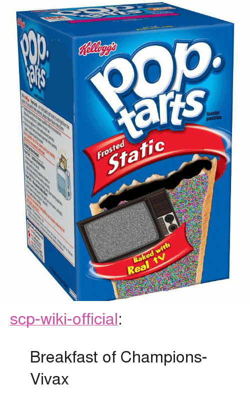 "scp: opp  taris  toaster  Frosted  Static  Baked with  Real <p><a href=""http://scp-wiki-official.tumblr.com/post/173929299053/breakfast-of-champions-vivax"" class=""tumblr_blog"">scp-wiki-official</a>:</p><blockquote><p>Breakfast of Champions- Vivax</p></blockquote>"