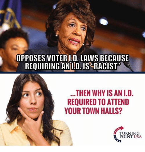 Memes, Racist, and 🤖: OPPOSES VOTERI:D. LAWS BECAUSE  REQUIRING ANLDIS RACIST  THEN WHY IS AN I.D.  REQUIRED TO ATTEND  YOUR TOWN HALLS?  TURNING  POINT USA