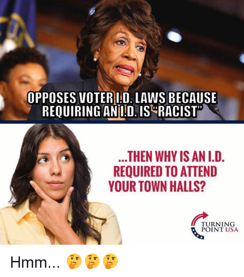 Memes, Racist, and 🤖: OPPOSES VOTERID. LAWS BECAUSE  REQUIRING ANİID.IS-RACIST.  THEN WHY IS AN I.D.  REQUIRED TO ATTEND  YOUR TOWN HALLS?  TURNING  POINT USA Hmm... 🤔🤔🤔