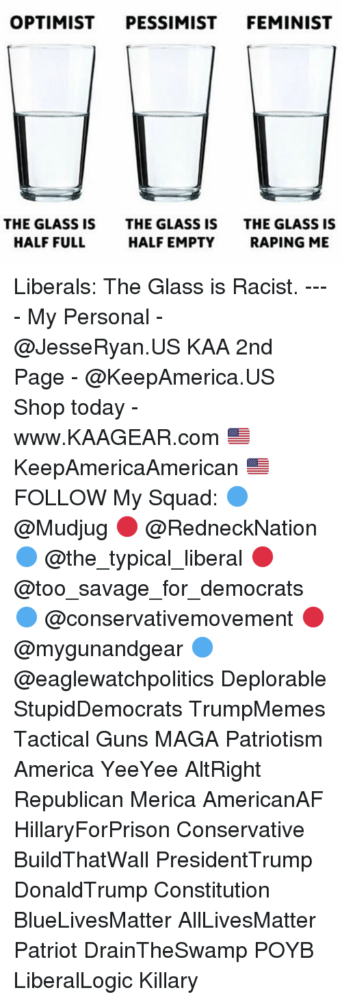My Squad: OPTIMIST PESSIMIST FEMINIST  THE GLASS IS  HALF FULL  THE GLASS IS  HALF EMPTY  THE GLASS IS  RAPING ME Liberals: The Glass is Racist. ---- My Personal - @JesseRyan.US KAA 2nd Page - @KeepAmerica.US Shop today - www.KAAGEAR.com 🇺🇸 KeepAmericaAmerican 🇺🇸 FOLLOW My Squad: 🔵 @Mudjug 🔴 @RedneckNation 🔵 @the_typical_liberal 🔴 @too_savage_for_democrats 🔵 @conservativemovement 🔴 @mygunandgear 🔵 @eaglewatchpolitics Deplorable StupidDemocrats TrumpMemes Tactical Guns MAGA Patriotism America YeeYee AltRight Republican Merica AmericanAF HillaryForPrison Conservative BuildThatWall PresidentTrump DonaldTrump Constitution BlueLivesMatter AllLivesMatter Patriot DrainTheSwamp POYB LiberalLogic Killary