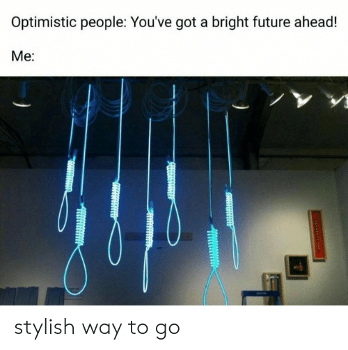 Future, Optimistic, and Stylish: Optimistic people: You've got a bright future ahead!  Ме: stylish way to go