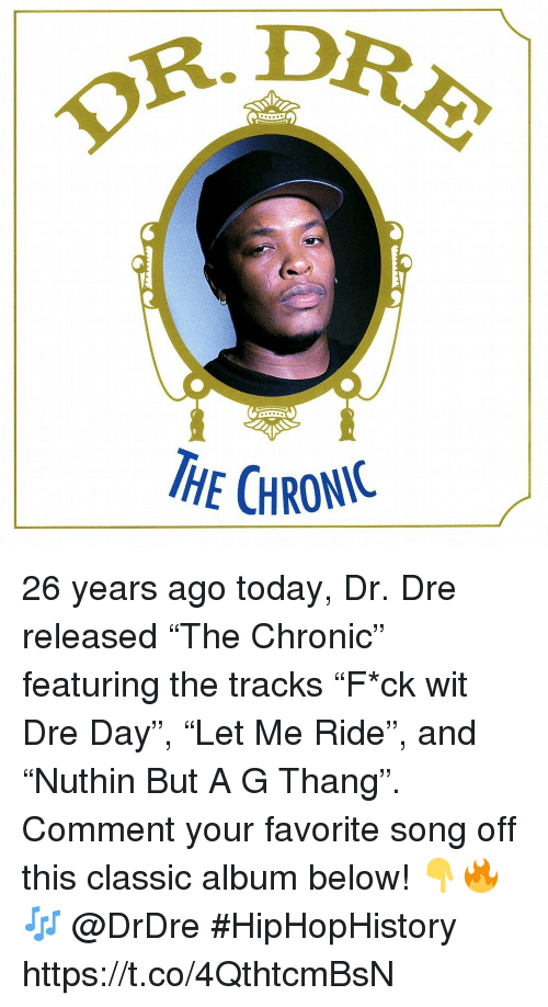 """Dr. Dre, Today, and Song: OR.D  HE CHRONIC 26 years ago today, Dr. Dre released """"The Chronic"""" featuring the tracks """"F*ck wit Dre Day"""", """"Let Me Ride"""", and """"Nuthin But A G Thang"""". Comment your favorite song off this classic album below! 👇🔥🎶 @DrDre #HipHopHistory https://t.co/4QthtcmBsN"""