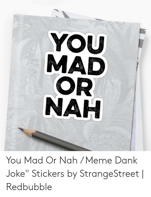 "Dank Joke: OR  NAH You Mad Or Nah / Meme Dank Joke"" Stickers by StrangeStreet 