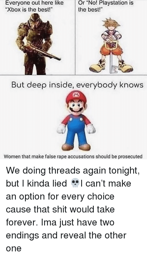 """Memes, PlayStation, and Xbox: Or  """"No!  Playstation  is  Everyone out here like  """"Xbox is the best!  the best!""""  But deep inside, everybody knows  Women that make false rape accusations should be prosecuted We doing threads again tonight, but I kinda lied 💀I can't make an option for every choice cause that shit would take forever. Ima just have two endings and reveal the other one"""