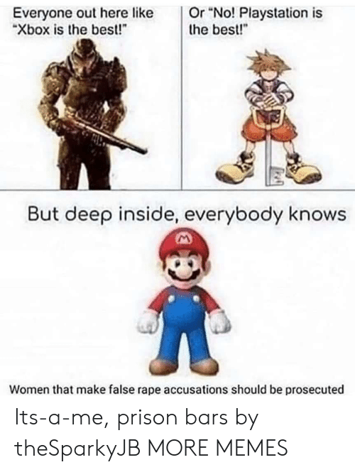 "Dank, Memes, and PlayStation: Or ""No! Playstation is  the best!""  Everyone out here like  ""Xbox is the best!  But deep inside, everybody knows  Women that make false rape accusations should be prosecuted Its-a-me, prison bars by theSparkyJB MORE MEMES"