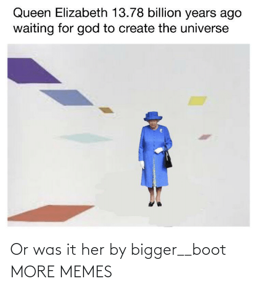 Bigger: Or was it her by bigger__boot MORE MEMES