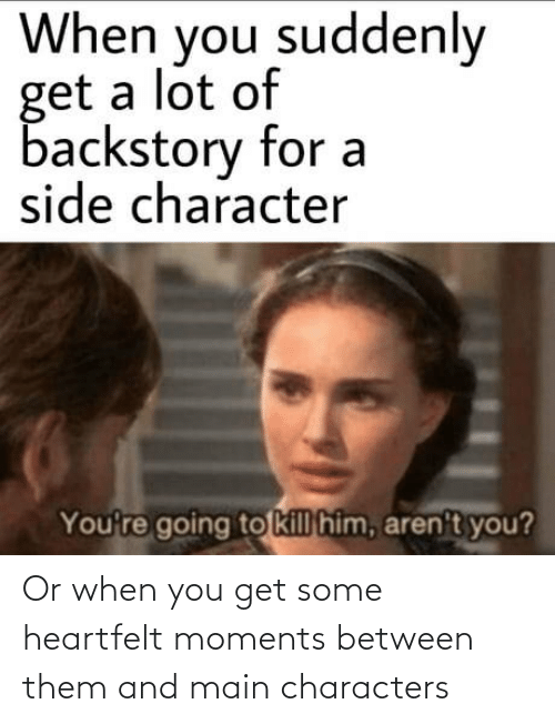 Characters: Or when you get some heartfelt moments between them and main characters