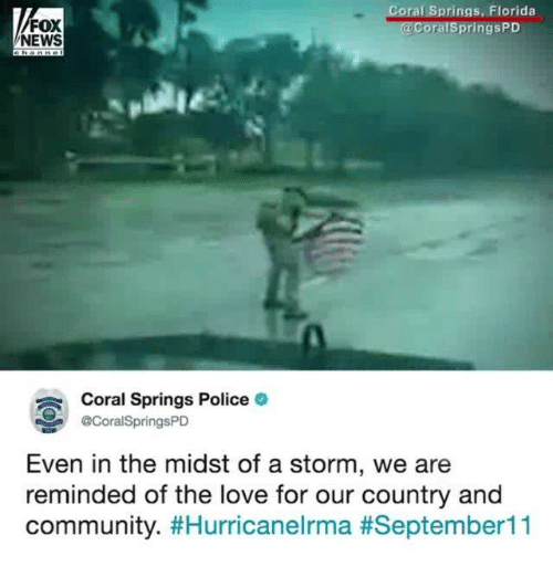 Foxe: oral Springs, Florida  FOX  NEWS  ralSpringsPD  Coral Springs Police  @CoralSpringsPD  Even in the midst of a storm, we are  reminded of the love for our country and  community.