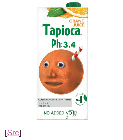 "Juice, Reddit, and Tes: ORANG  JUICE  Tapioca.  Ph:3.4  Juice  CONTAINS PLENTY OF VITAMINS No.  NOPULP  DRINCC HIM  1  TES N  NO ADDED VOID <p>[<a href=""https://www.reddit.com/r/surrealmemes/comments/8ayu8g/d_r_i_n_c_c_h_i_m/"">Src</a>]</p>"