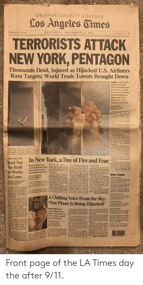 "9/11, America, and Birthday: ORANGE COUNTY EDITION  Los Angeles Tinmes  WEDNESDAY, SEPTEMBER 12, 2001  On The Internet: www.LATIMES.COMOC  COPYGT 3001/0CHDPA  50¢  TERRORISTS ATTACK  NEW YORK, PENTAGON  Thousands Dead, Injured as Hijacked U.S. Airliners  Ram Targets; World Trade Towers Brought Down  Tragedy: Assault leaves  Manhattan in chaos.  Three of the flights were  en route to L.A., one to  San Francisco. President  Bush puts military on  highest alert, closes  borders and vows to  find those responsible.'  By MATEA GOLD  and MAGGIE FARLEY  TIMES STAFF WRITERS  NEW YORK-In the worst ter-  rorist attack ever against the  United States, hijackers struck at  the preeminent symbols of the na-  tion's wealth and might Tuesday  flying airliners into the World  Trade Center and the Pentagon  and kiling or injuring thousands of  people  As a horrified nation watched on  television, the twin towers of the  World Trade Center in lower Man-  hatlan collapsed into flaming rub-  ble after two Boeing 767s rammed  their upper stories. A third alrliner,  a Boeing 757, lattened one of the  Pentagon's five sides.  A fourth jetliner crashed in west-  ern Pennsylvania, Authorities said  the hijackers might have been try-  ing to aim the plane at the presi-  dential retreat at Camp David, Md  the Capitol or other targets in  Washington.  The assaults, which stirred fear  and anxiety across the country and  evoked comparisons to Pearl Har-  bor, were carefully planned and co-  ordinated, occurring within 50 min-  utes. No one claimed responsibility  but official suspicion quickly fell on  Saudi fugitive Osama bin Laden.  Unexplained was how the terrorists  boarded the jets and overpowered  the crews  Federal law enforcement sources  said the FBI conducted searches  and served subpoenas, some in  South Florida. One official said  agents were investigating the pos-  AP photos/ CARMEN TAYLOR via KHBS/KHOG-TV  United Flight 175, above, heads for the south  tower of the World Trade Center in Manhattan,  then explodes on impact while the north tower  burns from an assault about 20 minutes earlier.  In New York, a Day of Fire and Fear  NEWS ANALYSIS  Real Test  for Bush  in Weeks  to Come  Center, thousands struggled to es-  cape. Some were lucky and fast  yond 1,400 degrees Fahrenheit, hot  enough to melt steel, which it did,  Scene: For those who  them with towels  Then he gathered them up and  survived the Trade Center enough to find elevators still func- and hot enough to kill, which it did herded them toward the stairwell,  tioning. Others walked and crawled as well. Some people, unable to which was locked. Police arrived  and groped their way down hun- withstand the flames, jumped or unlocked the exit, and Lipiak's peo-  explosions, a terrifying  scramble to escape death.  Please see ATTACK, A10  dreds of stairs  ""People were screaming and  things were flying everywhere.  There's blood, there's glass, there's  were sucked out into the high ple joined what would become a  empty air, their bodies tumbling  like dolls all the way to the ground.  More Inside  throng on the route down  By GERALDINE BAUM  and PAUL LIEBERMAN  Four floors below, Geoffrey Hei-  neman, managing partner of a law  At 845 a.m., Walter Lipiak had  THE NATION  everything. You get to the point just unlocked the door to Cosmos firm on the 85th floor of the north Terrorists deftly penetrated the air-  that you're s0 scared you're not Service America on the 89th floor tower, had taken an early train from port security system, possibly with  NEW YORK-People likened it even scared,"" said stockbroker of the north tower, the first to be his home in Garden City, N.Y, be help from ground crews. A.3  TIMES STAFF WRITERS  By RONALD BROWNSTEIN  ind DOYLE MCMANUS  IMES STAFF WRITERS  to a bomb, to midnight, to a vol- John McKeehan. ""This is as close struck and the second to collapse. cause it was ""a special day,"" his old- Preliminary evidence indicates  cano and, finally, when the air was as I've ever gotten to war.""  He still had his key in the lock est son's birthday, ""and I wanted to that Osama bin Laden is behind the  carnage, U.S. officials say. A14  Attacks threaten the underpin-  WASHINGTON-The greatest choked with sool and smoke, to  Shallenge any American president hell  an face is war-and George W  Many, no one yet knows their when the explosion rocked the get home for the party.""  number, could not escape, blocked building, sending him flying across  In the aftermath of the explo by fire or fear. Experts said blazing the office, crashing into a desk. As than half the 85th floor, with spec- nings of the mation's prosperity and  The firm's offices take up more  Bush, who won the presidency at a sions Tuesday morning that shook jet fuel inside the towers would other workers arrived, he made tacular views of New York Harbor raise specter of global recession C1  2oment of peace and prosperity, is the twin towers of the World Trade have driven temperatures to be- them lie on the floor and covered  Please see DESCENT, AS  NEW YORK CITY  auruptly facing a sterner test than  anyone expected  :Bush's initial response-after an  wkward day during which, be-  e of security concerns, he was  t of sight on several military  ases-was a brief statement  Dledging ""to find those responsible  nd to bring them to justice.  We will make no distinction be-  een the terrorists who commit-  dthese acts and those who har-  Dor them,"" Bush said, warning  Chuntries Bch as Afghanistan that  they can no longer count on US.  Terrorists struck New York's  World Trade Center towers at their  most vulnerable spot. A4  
