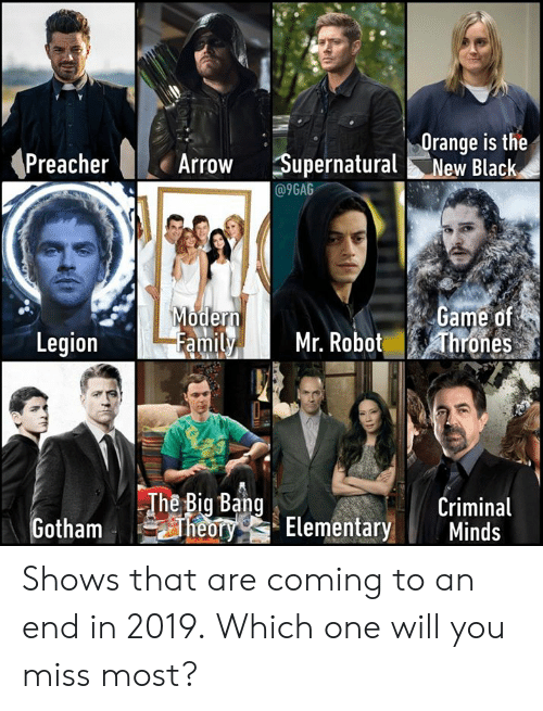 9gag, Dank, and Arrow: Orange is the  Arrow Supernatural New Black  @9GAG  ame of  amily Mr. Robot hrones  oder  Legion  The Big Bang  Criminal  TYG Elementary Minds Shows that are coming to an end in 2019. Which one will you miss most?