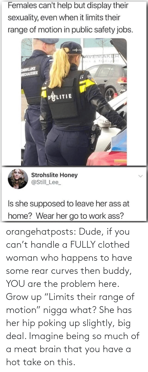 "her: orangehatposts: Dude, if you can't handle a FULLY clothed woman who happens to have some rear curves then buddy, YOU are the problem here. Grow up   ""Limits their range of motion"" nigga what? She has her hip poking up slightly, big deal. Imagine being so much of a meat brain that you have a hot take on this."