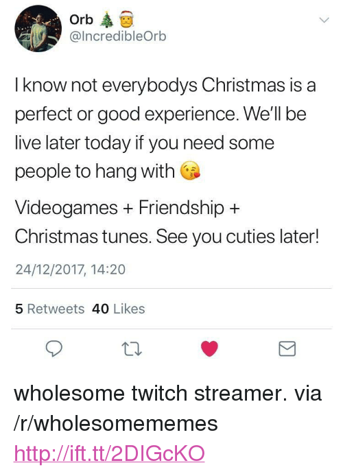 """Christmas, Twitch, and Good: Orb  @IncredibleOrb  I know not everybodys Christmas is a  perfect or good experience. We'll be  live later today if you need some  people to hang with  Videogames + Friendship +  Christmas tunes. See you cuties later!  24/12/2017, 14:20  5 Retweets 40 Likes <p>wholesome twitch streamer. via /r/wholesomememes <a href=""""http://ift.tt/2DIGcKO"""">http://ift.tt/2DIGcKO</a></p>"""