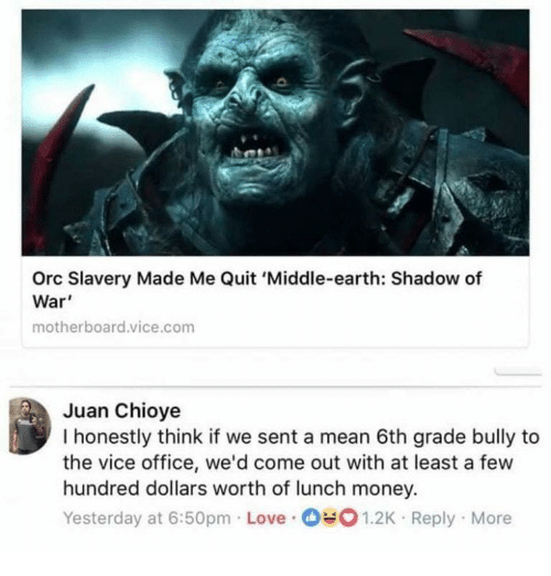 middle earth: Orc Slavery Made Me Quit 'Middle-earth: Shadow of  War'  motherboard.vice.com  Juan Chioye  I honestly think if we sent a mean 6th grade bully to  the vice office, we'd come out with at least a few  hundred dollars worth of lunch money.  Yesterday at 6:50pm Love 1.2K Reply More