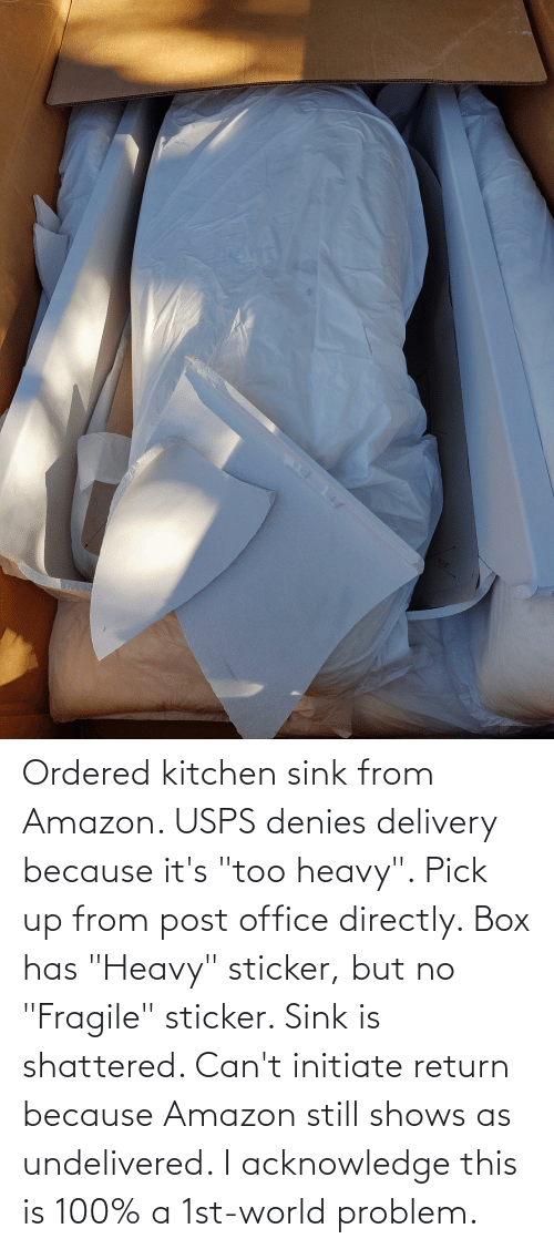 """initiate: Ordered kitchen sink from Amazon. USPS denies delivery because it's """"too heavy"""". Pick up from post office directly. Box has """"Heavy"""" sticker, but no """"Fragile"""" sticker. Sink is shattered. Can't initiate return because Amazon still shows as undelivered. I acknowledge this is 100% a 1st-world problem."""