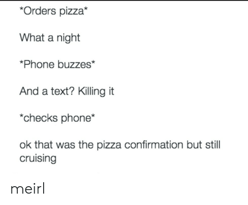 cruising: *Orders pizza*  What a night  *Phone buzzes*  And a text? Killing it  *checks phone*  ok that was the pizza confirmation but stil  cruising meirl