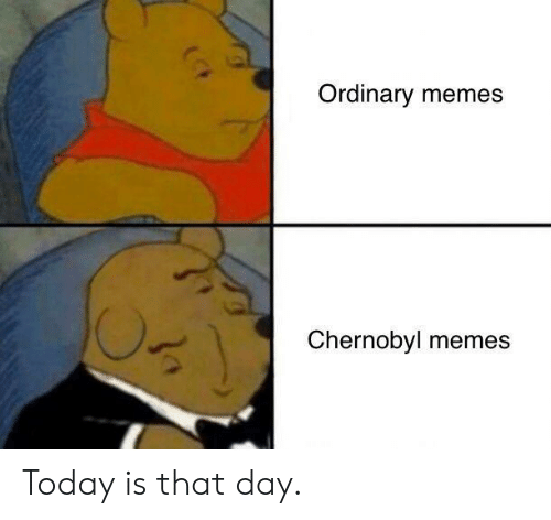 Memes, Today, and Chernobyl: Ordinary memes  Chernobyl memes Today is that day.