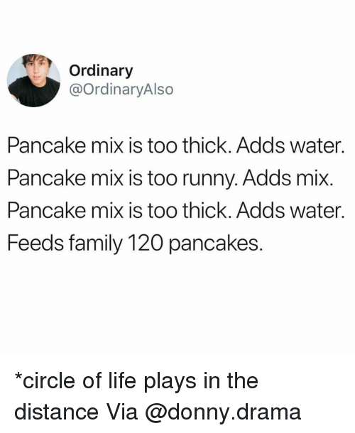 Family, Funny, and Life: Ordinary  @OrdinaryAlso  Pancake mix is too thick. Adds water.  Pancake mix is too runny. Adds mix  Pancake mix is too thick. Adds water.  Fee  ds family 120 pancakes. *circle of life plays in the distance Via @donny.drama