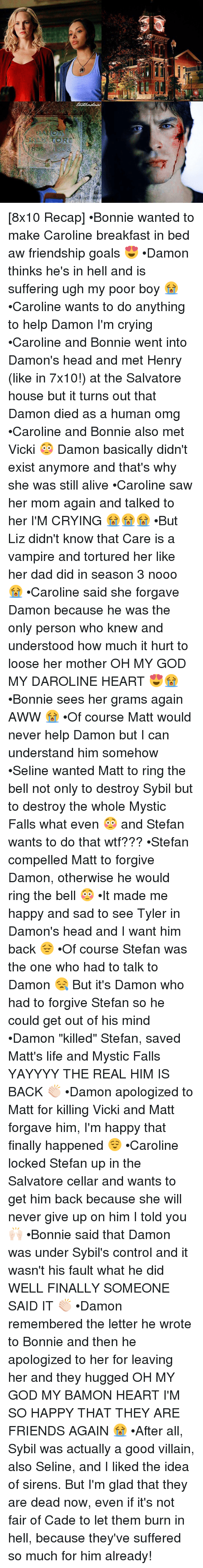 "Breakfast In Bed: ORE [8x10 Recap] •Bonnie wanted to make Caroline breakfast in bed aw friendship goals 😍 •Damon thinks he's in hell and is suffering ugh my poor boy 😭 •Caroline wants to do anything to help Damon I'm crying •Caroline and Bonnie went into Damon's head and met Henry (like in 7x10!) at the Salvatore house but it turns out that Damon died as a human omg •Caroline and Bonnie also met Vicki 😳 Damon basically didn't exist anymore and that's why she was still alive •Caroline saw her mom again and talked to her I'M CRYING 😭😭😭 •But Liz didn't know that Care is a vampire and tortured her like her dad did in season 3 nooo 😭 •Caroline said she forgave Damon because he was the only person who knew and understood how much it hurt to loose her mother OH MY GOD MY DAROLINE HEART 😍😭 •Bonnie sees her grams again AWW 😭 •Of course Matt would never help Damon but I can understand him somehow •Seline wanted Matt to ring the bell not only to destroy Sybil but to destroy the whole Mystic Falls what even 😳 and Stefan wants to do that wtf??? •Stefan compelled Matt to forgive Damon, otherwise he would ring the bell 😳 •It made me happy and sad to see Tyler in Damon's head and I want him back 😔 •Of course Stefan was the one who had to talk to Damon 😪 But it's Damon who had to forgive Stefan so he could get out of his mind •Damon ""killed"" Stefan, saved Matt's life and Mystic Falls YAYYYY THE REAL HIM IS BACK 👏🏻 •Damon apologized to Matt for killing Vicki and Matt forgave him, I'm happy that finally happened 😌 •Caroline locked Stefan up in the Salvatore cellar and wants to get him back because she will never give up on him I told you 🙌🏻 •Bonnie said that Damon was under Sybil's control and it wasn't his fault what he did WELL FINALLY SOMEONE SAID IT 👏🏻 •Damon remembered the letter he wrote to Bonnie and then he apologized to her for leaving her and they hugged OH MY GOD MY BAMON HEART I'M SO HAPPY THAT THEY ARE FRIENDS AGAIN 😭 •After all, Sybil was actually a good villain, also Seline, and I liked the idea of sirens. But I'm glad that they are dead now, even if it's not fair of Cade to let them burn in hell, because they've suffered so much for him already!"