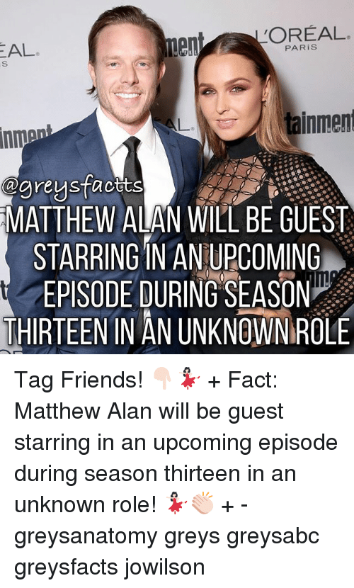Oreally: OREAL  end PAR is  AL  tainment  agneys facets  MATTHEW ALAN WILL BE GUEST  STARRING IN AN UPCOMING  EPISODE DURING SEASON  THIRTEENIN AN UNKNOWN ROLE Tag Friends! 👇🏻💃🏻 + Fact: Matthew Alan will be guest starring in an upcoming episode during season thirteen in an unknown role! 💃🏻👏🏻 + - greysanatomy greys greysabc greysfacts jowilson
