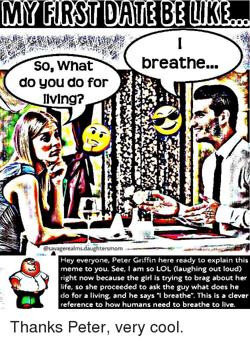 """Peter Griffin: oreathe..  So, What  do you do for  lving?  @savagerealms.daughtersmom  Hey everyone, Peter Griffin here ready to explain this  meme to you. See, I am so LOL (laughing out loud)  right now because the girl is trying to brag about her  life, so she proceeded to ask the guy what does he  do for a living, and he says """"l breathe"""". This is a clever  reference to how humans need to breathe to live Thanks Peter, very cool."""