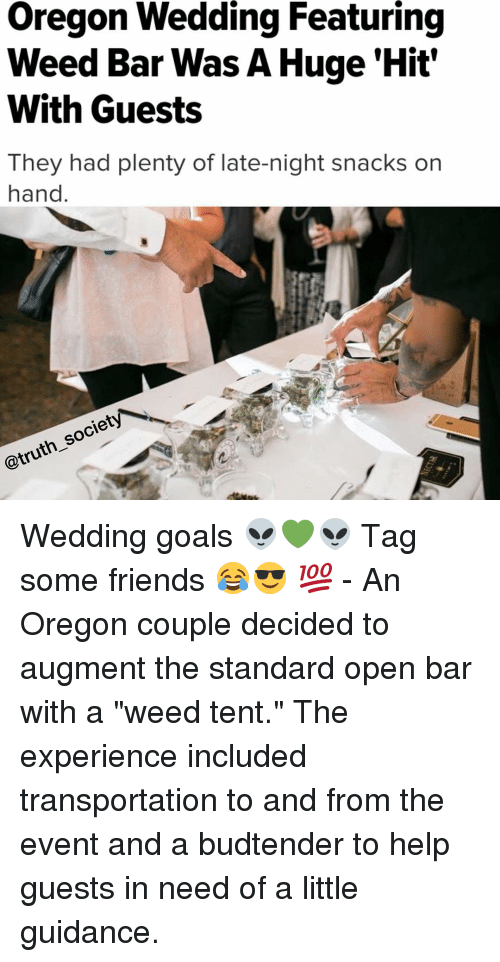 "augment: Oregon Wedding Featuring  Weed Bar Was A Huge Hit'  With Guests  They had plenty of late-night snacks on  hand  society  @truth Wedding goals 👽💚👽 Tag some friends 😂😎 💯 - An Oregon couple decided to augment the standard open bar with a ""weed tent."" The experience included transportation to and from the event and a budtender to help guests in need of a little guidance."