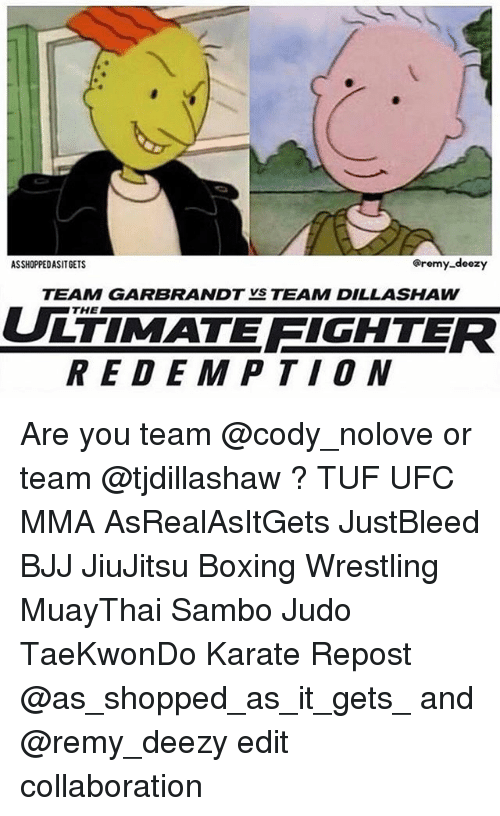tuf: Oremy-deezy  ASSHOPPEDASITGETS  TEAMM GARBRANDTVS TEAMM DILLASHAW  THE  TIMATE EICHTER  REDEMPTION Are you team @cody_nolove or team @tjdillashaw ? TUF UFC MMA AsRealAsItGets JustBleed BJJ JiuJitsu Boxing Wrestling MuayThai Sambo Judo TaeKwonDo Karate Repost @as_shopped_as_it_gets_ and @remy_deezy edit collaboration