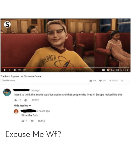 Polar Express, Chocolate, and Europe: ORER  I 153/254  The Polar Express Hot Chocolate Scene  1,790,480 views  day ago  I used to think this movie was live action and that people who lived in Europe looked like this  13 REPLY  Hide replies  2 hours ago  What the fuck  1 REPLY Excuse Me Wf?