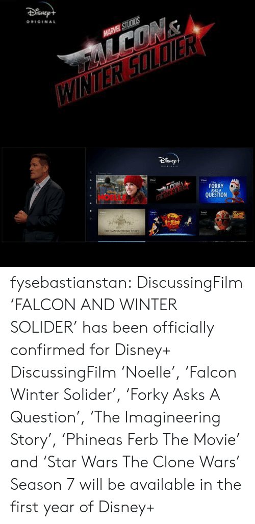 the clone wars: ORIGINAL  HARVEL STUDICS   ISNE  FORKY  ASKS A  QUESTION  E IMAGINEERING STORY fysebastianstan:   DiscussingFilm 'FALCON AND WINTER SOLIDER' has been officially confirmed for Disney+   DiscussingFilm 'Noelle', 'Falcon  Winter Solider', 'Forky Asks A Question', 'The Imagineering Story', 'Phineas  Ferb The Movie' and 'Star Wars The Clone Wars' Season 7 will be available in the first year of Disney+
