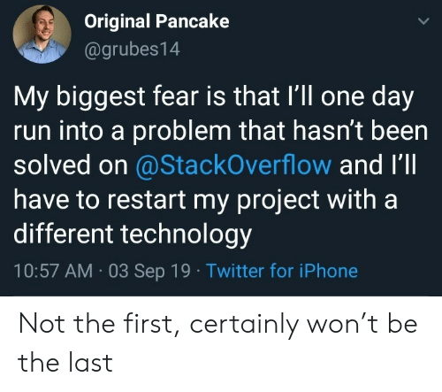 restart: Original Pancake  @grubes14  My biggest fear is that I'll one day  run into a problem that hasn't been  solved on @StackOverflow and I'll  have to restart my project with a  different technology  10:57 AM 03 Sep 19 Twitter for iPhone Not the first, certainly won't be the last