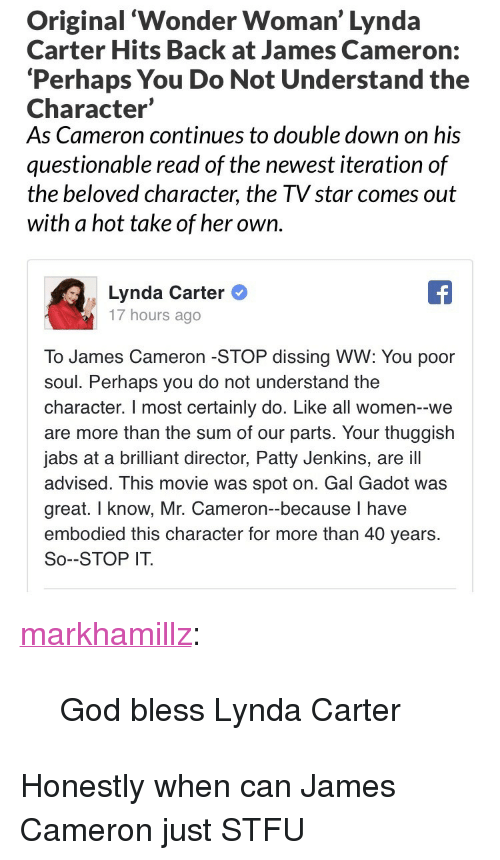 """Dissing: Original 'Wonder Woman' Lynda  Carter Hits Back at James Cameron:  'Perhaps You Do Not Understand the  Character'  As Cameron continues to double down on his  questionable read of the newest iteration of  the beloved character, the TV star comes out  with a hot take of her own.   Lynda Carter  17 hours ago  To James Cameron -STOP dissing WW: You poor  soul. Perhaps you do not understand the  character. I most certainly do. Like all women--we  are more than the sum of our parts. Your thuggish  jabs at a brilliant director, Patty Jenkins, are ill  advised. This movie was spot on. Gal Gadot was  great. I know, Mr. Cameron-because I have  embodied this character for more than 40 years.  So--STOP IT. <p><a href=""""http://markhamillz.tumblr.com/post/165874178056/god-bless-lynda-carter"""" class=""""tumblr_blog"""">markhamillz</a>:</p>  <blockquote><p>God bless Lynda Carter</p></blockquote>  <p>Honestly when can James Cameron just STFU</p>"""