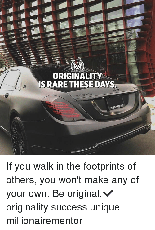 originality: ORIGINALITY  SRARE THESE DAYS  MAYSACH  PLATINDH If you walk in the footprints of others, you won't make any of your own. Be original.✔️ originality success unique millionairementor