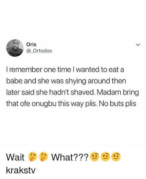 No Buts: Oris  @_Ortodox  I remember one time I wanted to eat a  babe and she was shying around then  later said she hadn't shaved. Madam bring  that ofe onugbu this way plis. No buts plis Wait 🤔🤔 What???🤨🤨🤨 krakstv
