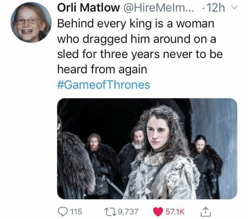 gameofthrones: Orli Matlow @HireMelm...-12h ﹀  Behind every king is a woman  who dragged him around o  sled for three years never to be  n a  heard from again  #GameofThrones  9,73757.1K  115 0