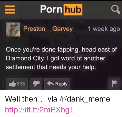 """Preston Garvey: orn hub  Preston Garvey  1 week ago  Once you're done fapping, head east of  Diamond City. I got word of another  settlement that needs your help.  538Reply <p>Well then&hellip; via /r/dank_meme <a href=""""http://ift.tt/2mPXhgT"""">http://ift.tt/2mPXhgT</a></p>"""