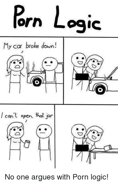 Logic, Memes, and Porn: orn Logic  My car broke down!  can't open that jar No one argues with Porn logic!