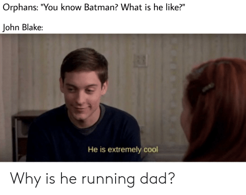 """Batman, Dad, and Cool: Orphans: """"You know Batman? What is he like?""""  John Blake:  He is extremely cool Why is he running dad?"""