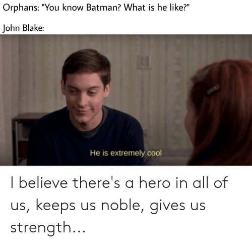 """Batman, Cool, and What Is: Orphans: """"You know Batman? What is he like?""""  John Blake:  He is extremely cool I believe there's a hero in all of us, keeps us noble, gives us strength..."""