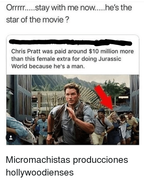 Jurassic World: Orrrr.... stay with me now..he's the  star of the movie?  Chris Pratt was paid around $10 million more  than this female extra for doing Jurassic  World because he's a man Micromachistas producciones hollywoodienses
