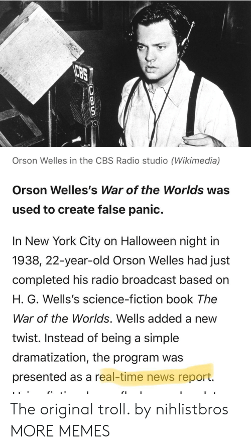 orson welles: Orson Welles in the CBS Radio studio (Wikimedia)  Orson Welles's War of the Worlds was  used to create false panic.  In New York City on Halloween night in  1938, 22-year-old Orson Welles had just  completed his radio broadcast based on  H. G. Wells's science-fiction book The  War of the Worlds. Wells added a new  twist. Instead of being a simple  dramatization, the program was  presented as a real-time news report. The original troll. by nihlistbros MORE MEMES