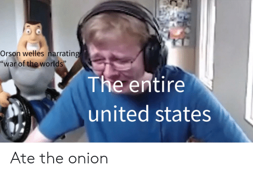 """orson welles: Orson welles narrating  """"war of the worlds""""  The entire  united states Ate the onion"""