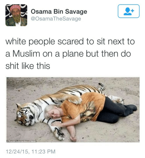 White People: Osama Bin Savage  @OsamaTheSavage  white people scared to sit next to  a Muslim on a plane but then do  shit like this  12/24/15, 11:23 PM