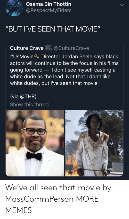 """Osama Bin: Osama Bin Thottin  @RespectMyElders  """"BUT I'VE SEEN THAT MOVIE""""  Culture Crave@CultureCrave  #UsMovieA Director Jordan Peele says black  actors will continue to be the focus in his films  going forward _ 'I don't see myself casting a  white dude as the lead. Not that I don't like  white dudes, but l've seen that movie'  (via @THR)  Show this thread We've all seen that movie by MassCommPerson MORE MEMES"""